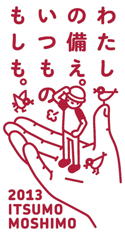 □「ITSUMO MOSHIMO 2013」わたしの備え。いつものもしも。